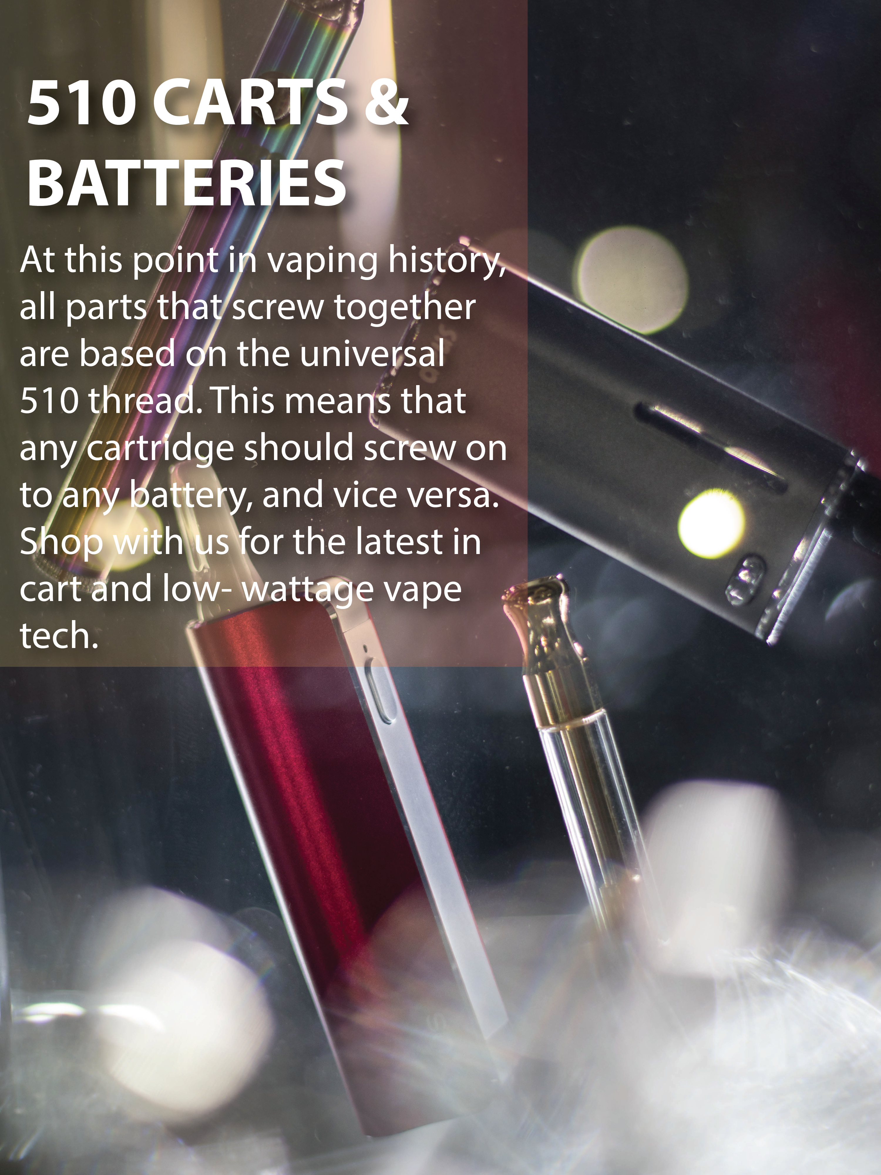510 Carts and batteries. At this point in vaping history, all parts that screw together are based on the universal 510 thread. This means that any cartridge should screw onto any battery, and vice versa. Shop with us for the latest in cart and low-wattage vape tech.