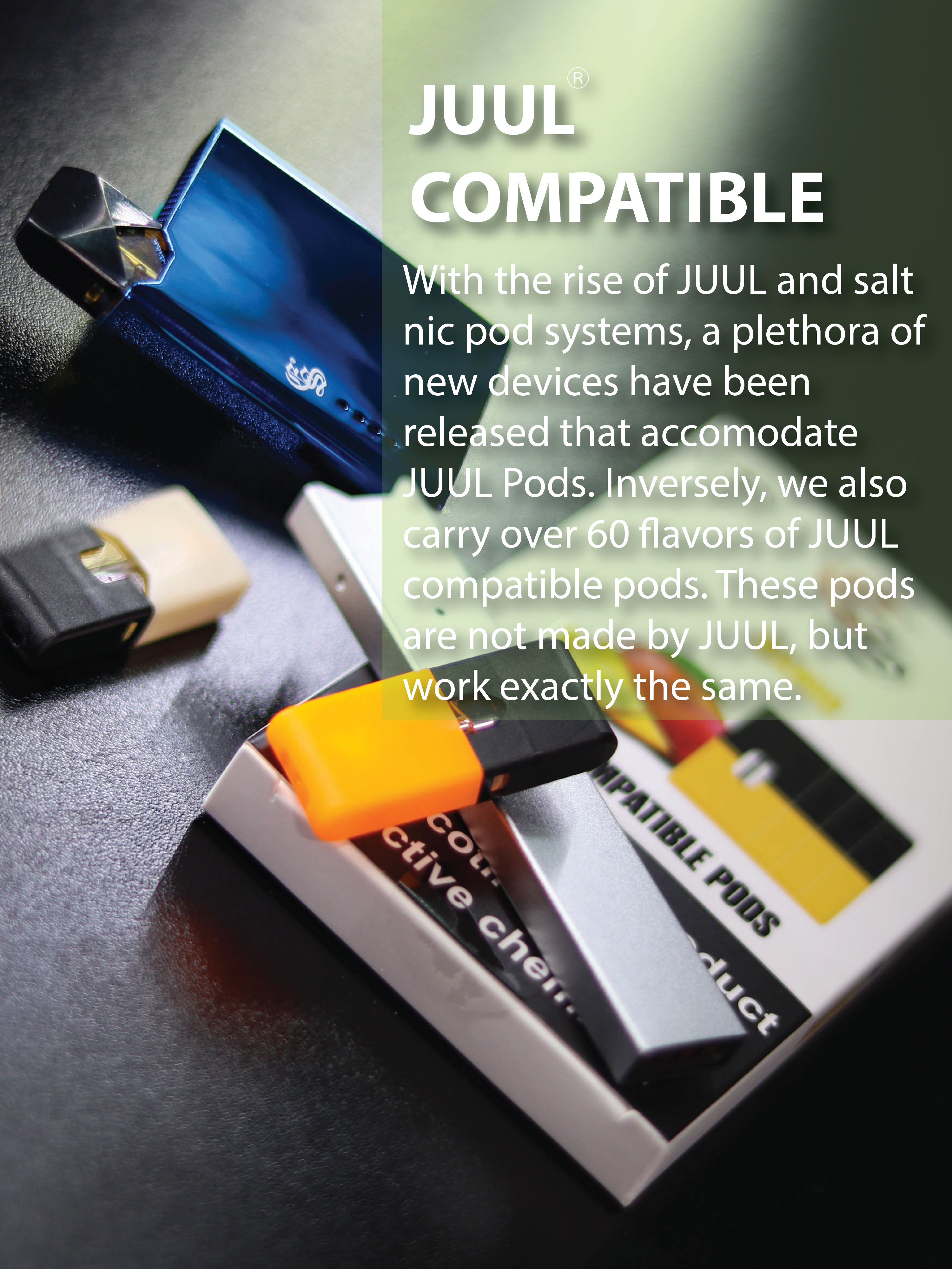 JUUL compatible. With the rise of JUUL and salt nicotine pod systems, a plethora of new devices have been released that accommodate JUUL pods. Inversely, we also carry over 60 flavors of JUUL compatible pods. These pods are not made by JUUL, but work exactly the same.